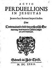 Actio perduelliones in Jesuitas Iuratos Sacri Romani Imperii hostes Oder Trewmeynende und unpartheyische Erinnerung, was wegen der Jesuiter jetziger Zeit zu berathschlagen