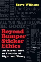 Beyond Bumper Sticker Ethics: An Introduction to Theories of Right and Wrong, Edition 2