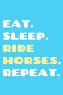 Eat. Sleep. Ride Horses. Repeat.