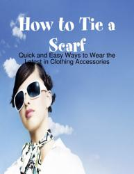 How to Tie a Scarf   Quick and Easy Ways to Wear the Latest in Clothing Accessories PDF