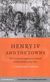 Henry IV and the Towns: The Pursuit of Legitimacy in French Urban Society, 1589–1610