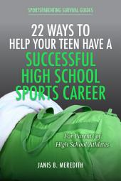 22 Ways to Help Your Teen Have a Successful High School Sports Career: For Parents of High School Athletes