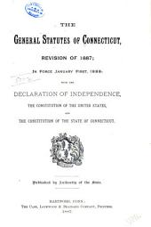 The General Statutes of Connecticut, Revision of 1887: In Force January First, 1888: with the Declaration of Independence, the Constitution of the United States, and the Constitution of the State of Connecticut