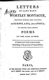 Letters of Lady Mary Wortley Montague, Written During Her Travels in Europe, Asia, and Africa;: To which are Added Poems by the Same Author