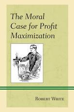 The Moral Case for Profit Maximization PDF