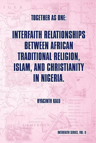 Together As One Interfaith Relationships Between African Traditional Religion Islam And Christianity In Nigeria