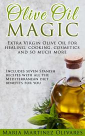 Olive Oil Magic: Extra Virgin Olive Oil benefits for healing, recipes, cosmetics and so much more