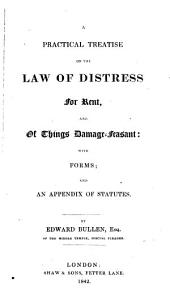 A Practical Treatise on the Law of Distress for Rent, and of Things Damage-feasant: With Forms, and an Appendix of Statutes
