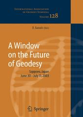 A Window on the Future of Geodesy: Proceedings of the International Association of Geodesy. IAG General Assembly, Sapporo, Japan June 30 - July 11, 2003