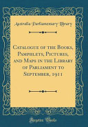 Catalogue of the Books, Pamphlets, Pictures, and Maps in the Library of Parliament to September, 1911 (Classic Reprint)