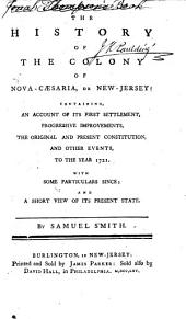 The History of the Colony of Nova-Caesaria, Or New-Jersey: Containing, an Account of Its First Settlement, Progressive Improvements, the Original and Present Constitution, and Other Events, to the Year 1721 : with Some Particulars Since and a Short View of Its Present State