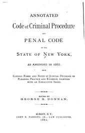 Annotated Code of Criminal Procedure and Penal Code of the State of New York, as Amended in 1882: With Copious Forms and Notes of Judicial Decisions on Pleading, Practice,and Evidence, Together with an Exhaustive Index