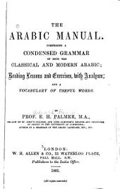 The Arabic Manual: Comprising a Condensed Grammar of Both the Classical and Modern Arabic; Reading Lessons and Exercises, with Analyses; and a Vocabulary of Useful Words