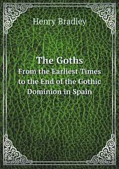 The Goths: From the Earliest Times to the End of the Gothic Dominion in Spain