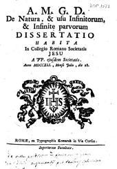A.M.G.D. De natura, & usu infinitorum, & infinite parvorum dissertatio habita in Collegio Romano Societatis Jesu a PP. eiusdem Societatis. Anno 1741., mense Julio, die 28
