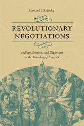 Revolutionary Negotiations: Indians, Empires, and Diplomats in the Founding of America