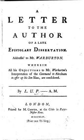 A Letter to the author of a late Epistolary Dissertation addressed to Mr. Warburton, wherein all his objections to Mr. Warburton's interpretation of the command to Abraham to offer up his son Isaac, are considered. By L. U. P-----, A.M. [i.e. Thomas Edwards.]