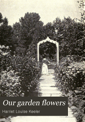 Our garden flowers: a popular study of their native lands, their life histories, and their structural affiliations,pcby Harriet L. Keeler ... with 90 illustrations from photographs and 186 illustrations from drawings