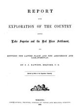 Report on the Exploration of the Country Between Lake Superior and the Red River Settlement: And Between the Latter Place and the Assiniboine and Saskatchewan