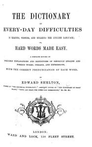 The Dictionary of Every Day Difficulties in Reading  Writing  and Speaking the English Language  Or Hard Words Made Easy  Etc PDF