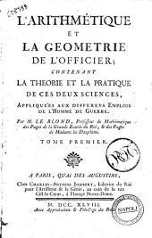 L'arithmétique et la geometrie de l'officier; contenant la theorie et la pratique de ces deux sciences, appliquees aux differens emplois de l'homme de guerre. Par M. Le Blond, ... Tome premier [-second]: Volume1