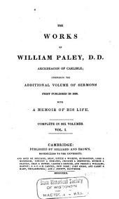 The works of William Paley ...: comprising the additional volume of sermons first published in 1825, with a memoir of his life : complete in six volumes, Volume 1