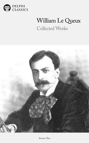 Delphi Collected Works of William Le Queux (Illustrated)