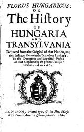 Florus Hungaricus Or The history of Hungaria and Transylvania: Deduced from the original of that nation, and their setling in Europe in the year ... 461, to ... the present Turkish invasion, anno 1664