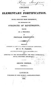 A Course of Elementary Fortification: Including Rules, Deduced from Experiment, for Determining the Strength of Revetments : Treated on a Principle of Peculiar Perspicuity : Originally Published as Part of a Course of Military Instruction, Volume 1
