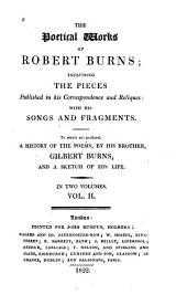 The Poetical Works: Including the Pieces Published in His Correspondence and Reliques with His Songs and Fragments ; to which are Prefixed, a History of the Poems, by His Brother, Gilbert Burns, and a Sketch of His Life, Volume 1