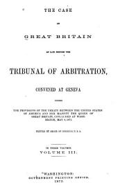 The Case of Great Britain: As Laid Before the Tribunal of Arbitration, Convened at Geneva Under the Provisions of the Treaty Between the United States of America and Her Majesty the Queen of Great Britain, Concluded at Washington, May 8, 1871..
