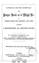 Liturgiæ recusæ exemplar: the Prayer book as it might be: or, Formularies old, revised, and new, suggesting a reconstructed and amplified Liturgy, by R. Bingham