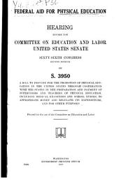 Federal Aid for Physical Education: Hearing ... Sixty-sixth Congress, Second Session, on S. 3950, a Bill to Provide for the Promotion of Physical Education in the United States Through Cooperation with the States in the Preparation and Payment of Supervisors and Teachers of Physical Education, Including Medical Examiners and School Nurses, to Appropriate Money and Regulate Its Expenditure, and for Other Purposes