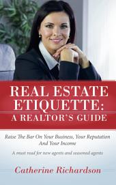 Real Estate Etiquette - A Realtor's Guide: Raise the Bar On Your Business, Your Reputation and Your Income