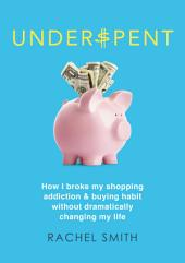 Underspent: How I Broke My Shopping Addiction and Buying Habit