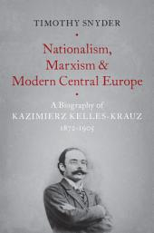 Nationalism, Marxism, and Modern Central Europe: A Biography of Kazimierz Kelles-Krauz, 1872-1905