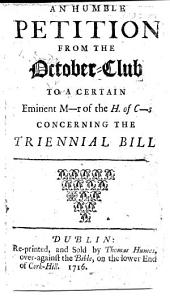 An humble Petition from the October-Club to a certain eminent M-r of the H. of C-s concerning the Triennial Bill 6 Will. and Mary c. 2