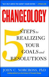 Changeology: 5 Steps to Realizing Your Goals and Resolutions