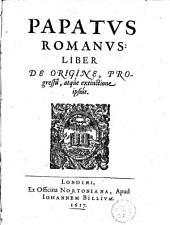 Papatus romanus : liber de origine, progressu, atque extinctione ipsius