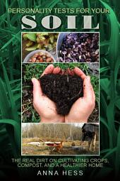 Personality Tests For Your Soil: The Real Dirt on Cultivating Crops, Compost, and a Healthier Home
