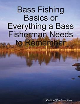 Bass Fishing Basics or Everything a Bass Fisherman Needs to Remember PDF