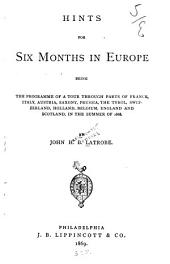 Hints for Six Months in Europe: Being the Programme of a Tour Through Parts of France, Italy, Austria, Saxony, Prussia, the Tyrol, Switzerland, Holland, Belgium, England and Scotland, in the Summer of 1868