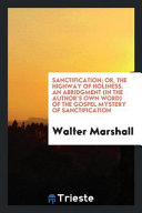 Sanctification; Or, the Highway of Holiness. An Abridgment (in the Author's Own Word) of the Gospel Mystery of Sanctification
