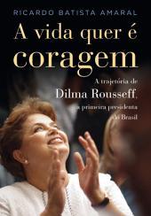 A vida quer é coragem: A trajetória de Dilma Rousseff, a primeira presidenta do Brasil.
