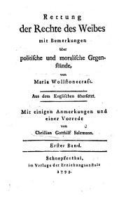Rettung der Rechte des Weibes mit Bemerkungen über politische und moralische Gegenstände: Band 1