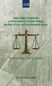 Asian Judges Symposium on Environmental Decision Making, the Rule of Law, and Environmental Justice: The Proceedings of the Symposium