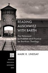 Reading Auschwitz with Barth: The Holocaust as Problem and Promise for Barthian Theology