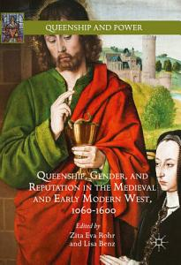 Queenship  Gender  and Reputation in the Medieval and Early Modern West  1060 1600 PDF