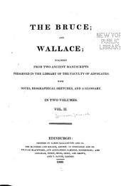 The Bruce; and Wallace: pub. from two ancient manuscripts preserved in the library of the Faculty of advocates. With notes, biographical sketches, and a glossary ...