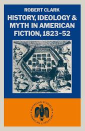 History, Ideology and Myth in American Fiction, 1823–52